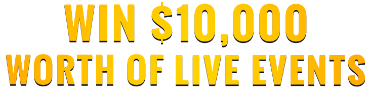 WIN $10,000 WORTH of LIVE EVENTS
